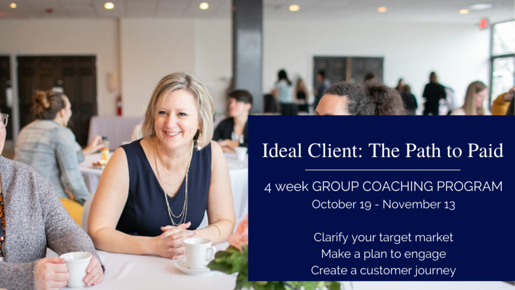 Ideal Client: the path to paid group coaching program. A 4 week small group to get your Ideal Client on paper and plan in action.
